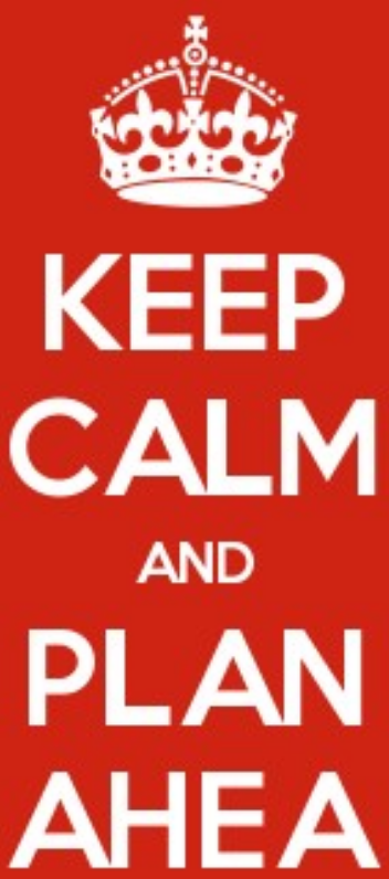 Keep calm and plan ahea